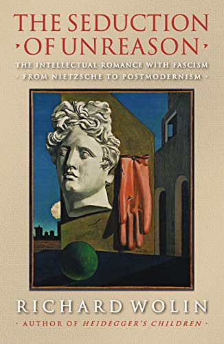 The Seduction of Unreason: The Intellectual Romance with Fascism from Nietzsche to Postmodernism, by Wolin, R.