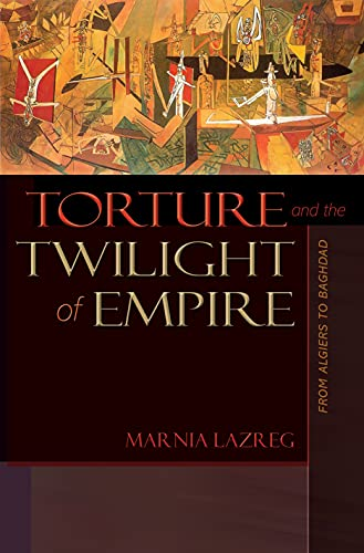 Torture and the Twilight of Empire: From Algiers to Baghdad, by Lazreg, M.