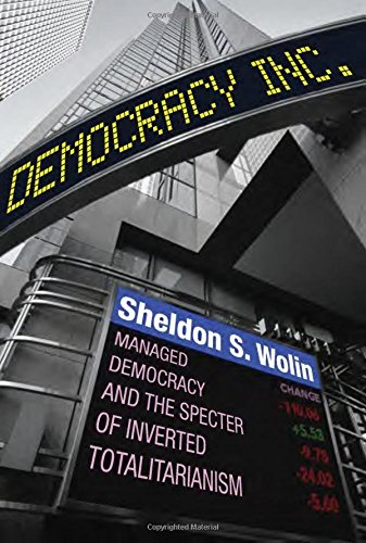 Democracy Incorporated : Managed Democracy and the Specter of Inverted Totalitarianism