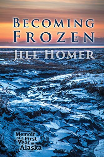 Becoming Frozen: Memoir of a First Year in Alaska - Jill Homer