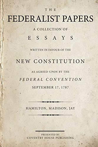 The Federalist papers: a collection of essays written in favour of the new constitution as agreed upon by the Federal Convention, September 17, 1787