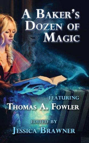 A Baker's Dozen of Magic: Story of the Month Club 2015 Anthology (Story of the Month Club - Anthology) (Volume 2), Brawner, Jessica; Forrest, J.L.; Sheridan Rose, Rie; Moore, Fiona; Ikenberry, Kevin; Vogt, Josh; Martin, Frank; Johnson, Anne E.; Rozas III, Ramon; Fowler, Thomas A.; DeCandido, Keith R.A.; Preu, Jason P.; Knight, Sam
