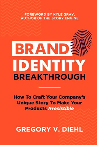 Brand Identity Breakthrough: How to Craft Your Company's Unique Story to Make Your Products Irresistible - Gregory V. DiehlAlex Miranda