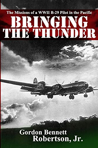 Bringing the Thunder: The Missions of a World War II B-29 Pilot in the Pacific - Gordon Bennett Robertson Jr.