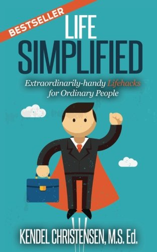 Life Simplified: Extraordinarily-handy Lifehacks for Ordinary People - Kendel J. Christensen MS Ed.