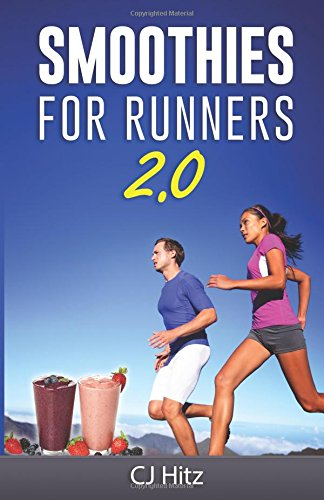 Smoothies For Runners 2.0: 24 More Proven Smoothie Recipes to Take Your Running Performance to the Next Level, Decrease Your Recovery Time and Allow You to Run Injury-Free (Eat To Run) (Volume 2) - CJ Hitz