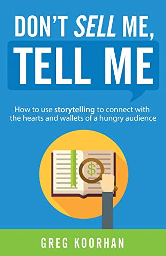 Don't Sell Me, Tell Me: How to use storytelling to connect with the hearts and wallets of a hungry audience - Greg Koorhan