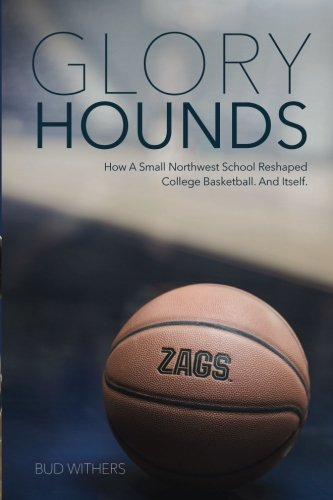 Glory Hounds: How a Small Northwest School Reshaped College Basketball. And Itself., Withers, Bud