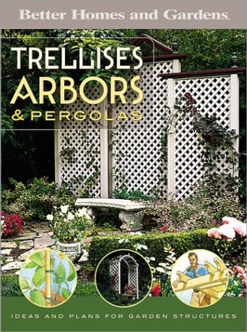 Trellises, Arbors & Pergolas : Ideas and Plans for Garden Structures (Better   Homes & Gardens ) by Better Homes and Gardens Books (Editor), Larry Johnston   (Editor)