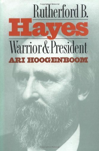 Rutherford B. Hayes : Warrior and President by Ari Hoogenboom