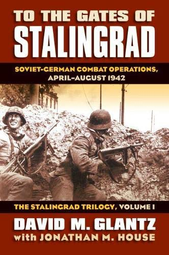 To the Gates of Stalingrad: Soviet-German Combat Operations, April-August 1942 (Modern War Studies), Glantz, David; House, Jonathan M.