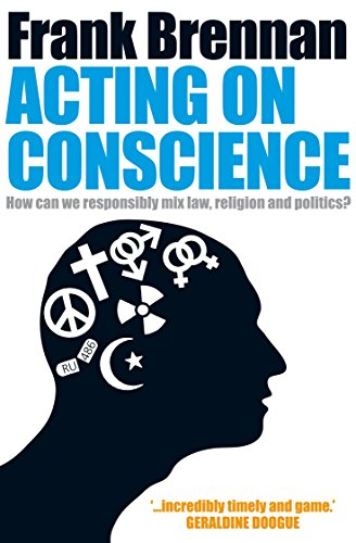 Acting on Conscience: How Can We Responsibly Mix Law, Religion And Politics?