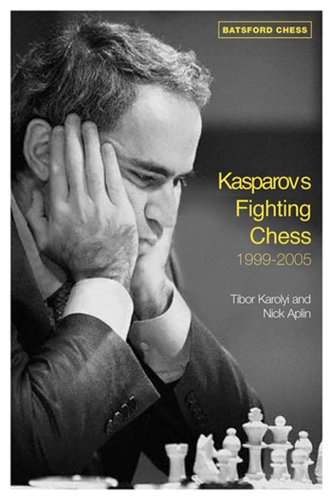 Kasparov's Fighting Chess 1999-2005 -- Tibor Karolyi and Nick Aplin -- Batsford Ltd   2007-02