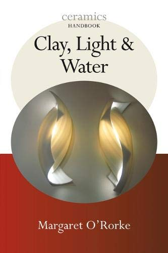 Clay, Light & Water. Margaret O'Rorke (Ceramics Handbooks)