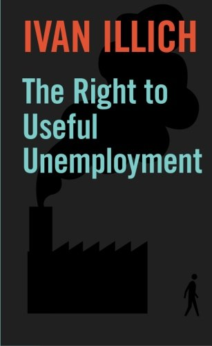The Right to Useful Unemployment: And Its Professional Enemies, Illich, Ivan