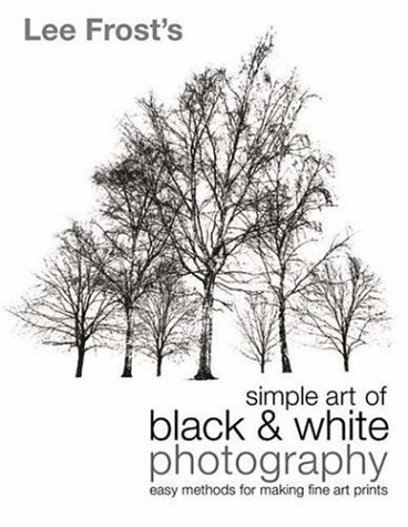 Lee Frost's Simple Art of Black and White Photography: Easy Methods for Making Fine Art Prints, Frost, Lee