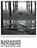 Black & White Photography in a Digital Age: Creative Camera, Darkroom and Printing Techniques for the Modern Photographer by Tony Worobiec