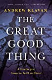 The Great Good Thing: A Secular Jew Comes to Faith in Christ, Klavan, Andrew