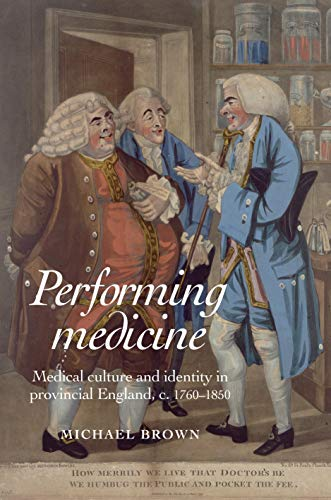 Performing Medicine: Medical Culture and Identity in Provincial England, c.1760-1850