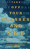 Take Off Your Glasses and See: How to Heal Your Eyesight and Expand Your Insight