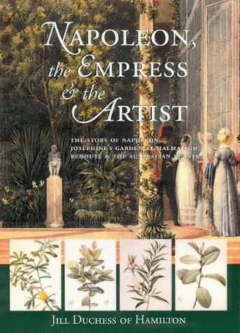 Napoleon, the Empress and the Artist: The Story of Napoleon & Josephine's Garden at Malmaison by Duchess of Hamilton Jill