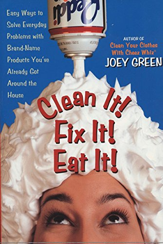 Clean It! Fix It! Eat It!: Easy Ways to Solve Everyday Problems with Brand-Name Products You've Already Got Around the House, Green, Joey