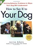 How to Say It to Your Dog: A Positive Approach to Solving Behavior Problems by Communicating in Ways Your Dog Will Understand