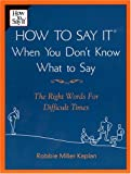 How to Say it When You Don't Know What to Say: The Right Words For Difficult Times