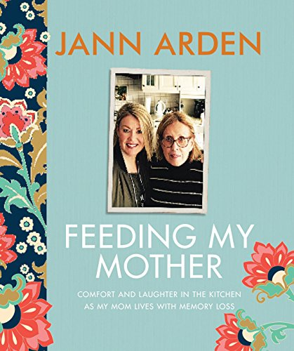 Feeding my mother : comfort and laughter in the kitchen as my mom lives with memory loss / Jann Arden.