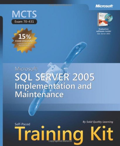 MCTS Self-Paced Training Kit (Exam 70-431): Microsoft SQL Server 2005 Implementation and Maintenance (Pro-Certification) - Solid Quality Learning
