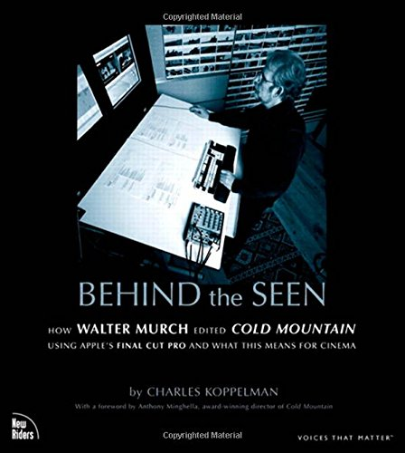 Behind the Seen: How Walter Murch Edited Cold Mountain Using Apple's Final Cut Pro and What This Means for Cinema - Charles Koppelman