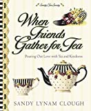 When Friends Gather for Tea: Pouring Out Love With Tea and Kindness (Sandy's Tea Society)   by Sandy Lynam Clough