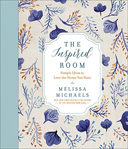 The Inspired Room: Simple Ideas to Love the Home You Have - Melissa Michaels