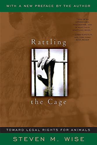 Rattling The Cage: Toward Legal Rights For Animals, Steven M. Wise
