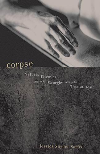 Corpse: Nature, Forensics, And The Struggle To Pinpoint Time Of Death, Sachs, Jessica Snyder