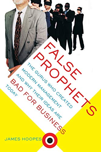 Book Cover: False Prophets: The Gurus Who Created Modern Management and Why Their Ideas Are