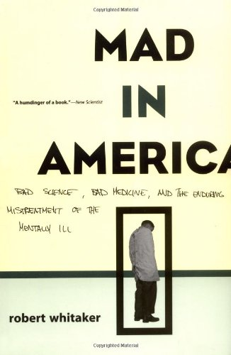 Mad In America: Bad Science, Bad Medicine, And The Enduring Mistreatment Of The Mentally Ill, Whitaker, Robert