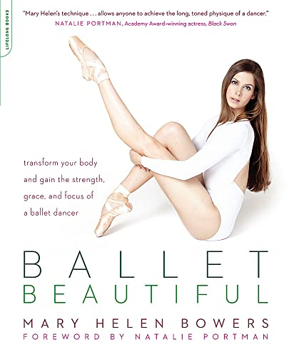 Ballet Beautiful: Transform Your Body and Gain the Strength, Grace, and Focus of a Ballet Dancer - Mary Helen Bowers