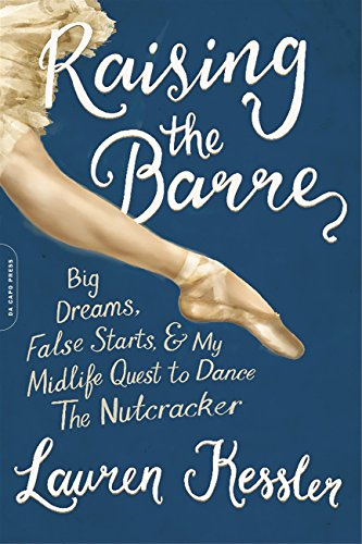 Raising the Barre: Big Dreams, False Starts, and My Midlife Quest to Dance the Nutcracker - Lauren Kessler