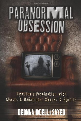Paranormal Obsession: America's Fascination with Ghosts & Hauntings, Spooks & Spirits, Sayed, Deonna Kelli