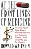 At the Front Lines of Medicine: How the Health Care System Alienates Doctors and Mistreats Patients--and What We Can Do About It