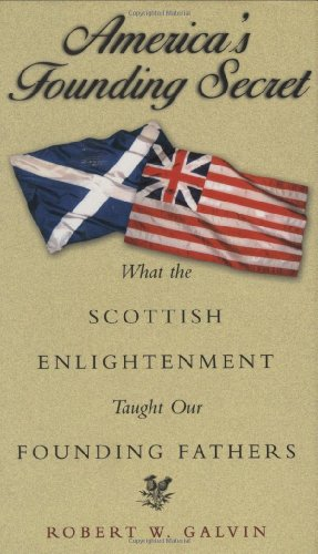 America's Founding Secret : What the Scottish Enlightenment Taught Our Founding Fathers by Robert W. Galvin