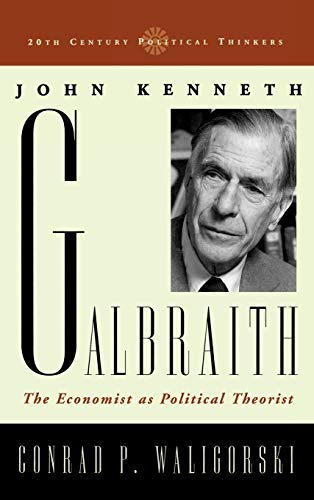 John Kenneth Galbraith: The Economist as Political Theorist (20th Century Political Thinkers)