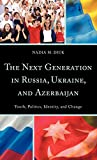 The next generation in Russia, Ukraine, and Azerbaijan : youth, politics, identity, and change
