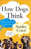 How Dogs Think : Understanding the Canine Mind