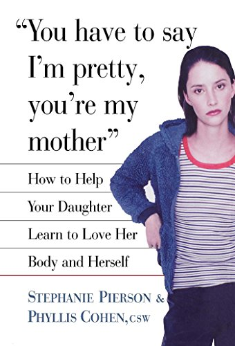 Click to buy the book : You Have to Say I'm Pretty, You're My Mother - How to Help Your Daughter Learn to Love Her Body and Herself by Stephanie Pierson + Phyllis Cohen - Adolescent Parenting