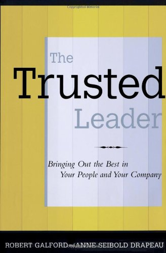 The Trusted Leader : Bringing Out the Best in Your People and Your Company by Robert M. Galford and Anne Seibold Drapeau