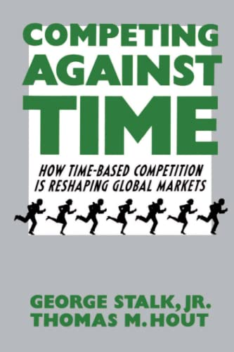 Competing Against Time: How Time-Based Competition is Reshaping Global Markets - George Stalk