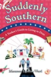 Suddenly Southern : A Yankee's Guide to Living in Dixie