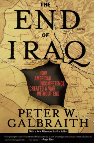 The End of Iraq: How American Incompetence Created a War Without End, Galbraith, Peter W.